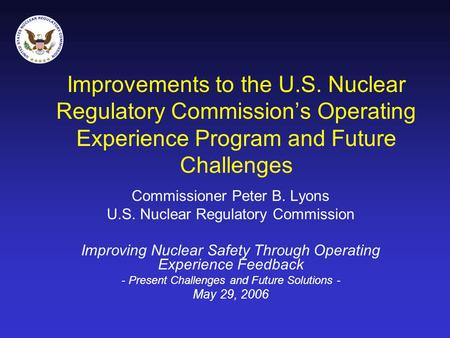 Improvements to the U.S. Nuclear Regulatory Commission's Operating Experience Program and Future Challenges Commissioner Peter B. Lyons U.S. Nuclear Regulatory.