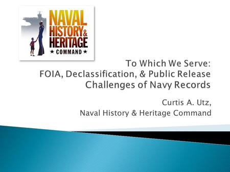 Curtis A. Utz, Naval History & Heritage Command.  Providing the proper access to records is a primary mission of U.S. government archivists. ◦ Access.