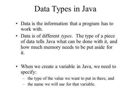 Data Types in Java Data is the information that a program has to work with. Data is of different types. The type of a piece of data tells Java what can.