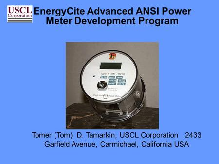 EnergyCite Advanced ANSI Power Meter Development Program Tomer (Tom) D. Tamarkin, USCL Corporation 2433 Garfield Avenue, Carmichael, California USA.