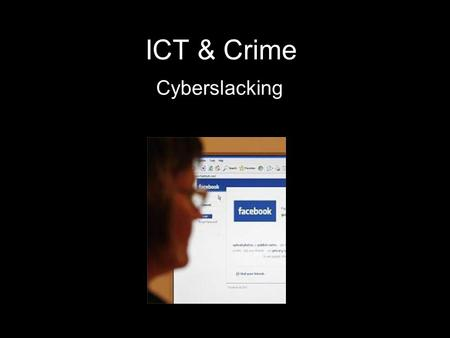 ICT & Crime Cyberslacking. What is Cyberslacking? Cyberslacking is wasting time (usually online) when you should be working Either at work or at school.