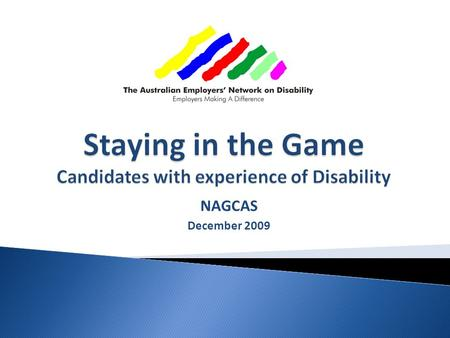 "NAGCAS December 2009. Research, resourcing and program delivery to:  Enable ""disability confidence""  Tap the whole Human Resource pool Focus is on."