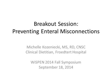 Breakout Session: Preventing Enteral Misconnections Michelle Kozeniecki, MS, RD, CNSC Clinical Dietitian, Froedtert Hospital WiSPEN 2014 Fall Symposium.