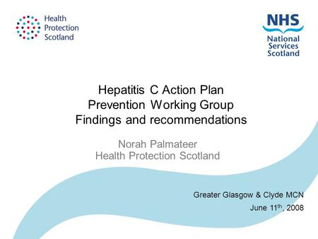 Hepatitis C Action Plan Prevention Working Group Findings and recommendations Norah Palmateer Health Protection Scotland Greater Glasgow & Clyde MCN June.