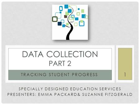 SPECIALLY DESIGNED EDUCATION SERVICES PRESENTERS: EMMA PACKARD& SUZANNE FITZGERALD TRACKING STUDENT PROGRESS DATA COLLECTION PART 2 1.