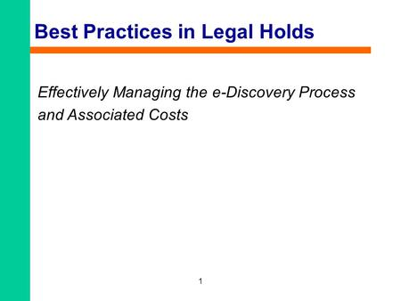 1 Best Practices in Legal Holds Effectively Managing the e-Discovery Process and Associated Costs.