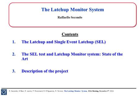 The Latchup Monitor System, ESA Meeting, December 9 th 2014 R. Secondo, A Masi, R. Losito, P. Peronnard, R. D'Aguanno, R. Ferraro The Latchup Monitor System,