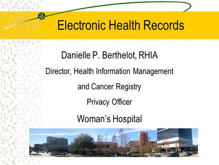 Electronic Health Records Danielle P. Berthelot, RHIA Director, Health Information Management and Cancer Registry Privacy Officer Woman's Hospital.