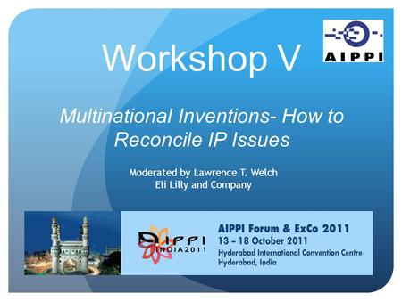 Workshop V Multinational Inventions- How to Reconcile IP Issues Moderated by Lawrence T. Welch Eli Lilly and Company.