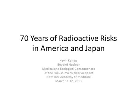 70 Years of Radioactive Risks in America and Japan Kevin Kamps Beyond Nuclear Medical and Ecological Consequences of the Fukushima Nuclear Accident New.