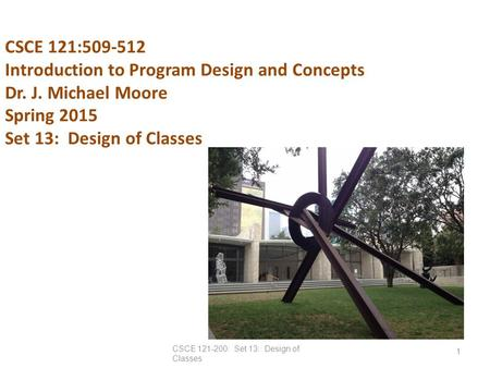CSCE 121:509-512 Introduction to Program Design and Concepts Dr. J. Michael Moore Spring 2015 Set 13: Design of Classes CSCE 121-200: Set 13: Design of.