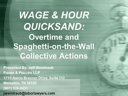 WAGE & HOUR QUICKSAND: Overtime and Spaghetti-on-the-Wall Collective Actions Presented By: Jeff Weintraub F ISHER & P HILLIPS LLP 1715 Aaron Brenner Drive,