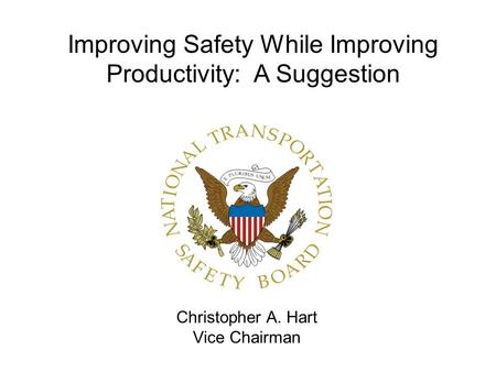 Christopher A. Hart Vice Chairman Improving Safety While Improving Productivity: A Suggestion.