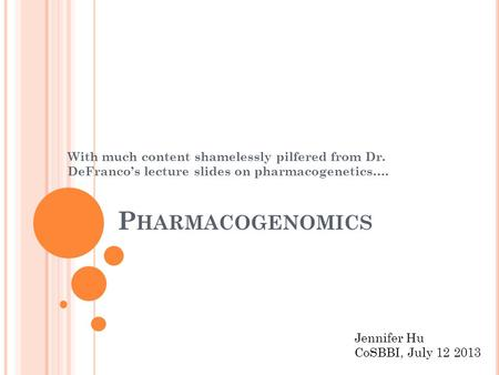 P HARMACOGENOMICS With much content shamelessly pilfered from Dr. DeFranco's lecture slides on pharmacogenetics…. Jennifer Hu CoSBBI, July 12 2013.