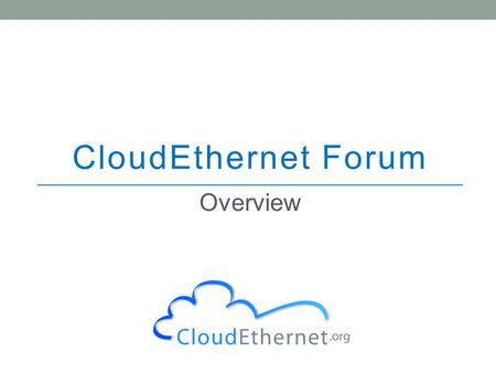 CloudEthernet Forum Overview. 2 The CloudEthernet Forum is an industry forum that brings together relevant stakeholders to work towards maximizing the.