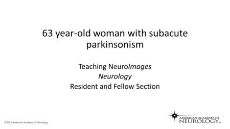 63 year-old woman with subacute parkinsonism Teaching NeuroImages Neurology Resident and Fellow Section © 2014 American Academy of Neurology.