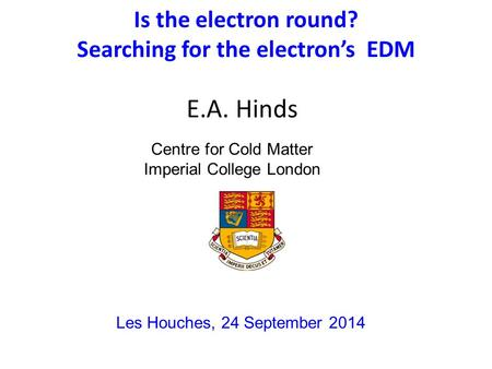 Is the electron round? Searching for the electron's EDM E.A. Hinds Les Houches, 24 September 2014 Centre for Cold Matter Imperial College London.