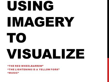 "USING IMAGERY TO VISUALIZE ""THE RED WHEELBARROW"" ""THE LIGHTENING IS A YELLOW FORK"" ""MUSIC"""