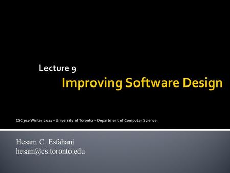 Lecture 9 Improving Software Design CSC301-Winter 2011 – University of Toronto – Department of Computer Science Hesam C. Esfahani