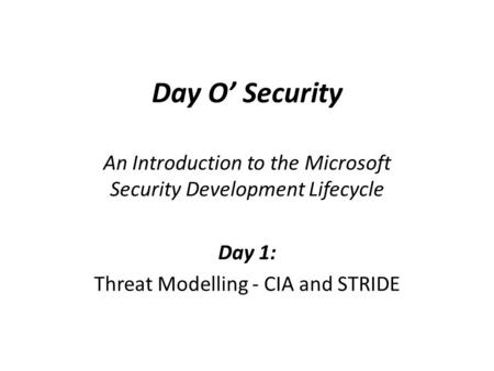Day O' Security An Introduction to the Microsoft Security Development Lifecycle Day 1: Threat Modelling - CIA and STRIDE.