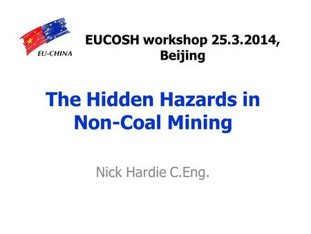 The Hidden Hazards in Non-Coal Mining Nick Hardie C.Eng. EUCOSH workshop 25.3.2014, Beijing.