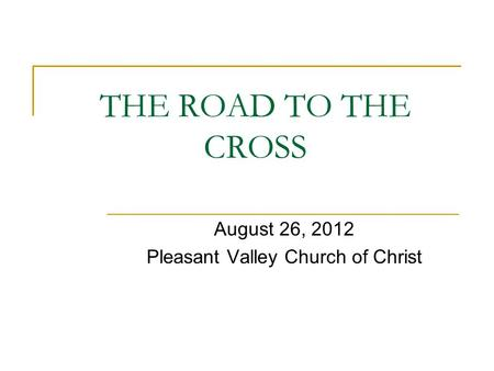 THE ROAD TO THE CROSS August 26, 2012 Pleasant Valley Church of Christ.