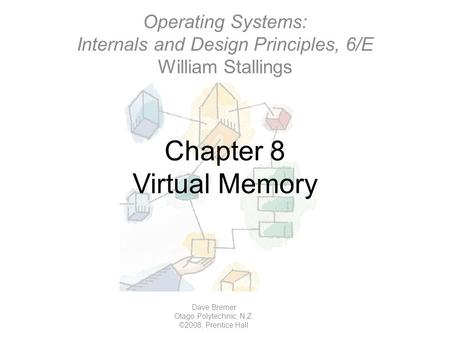 Chapter 8 Virtual Memory Operating Systems: Internals and Design Principles, 6/E William Stallings Dave Bremer Otago Polytechnic, N.Z. ©2008, Prentice.