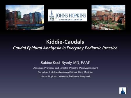 Kiddie-Caudals Caudal Epidural Analgesia in Everyday Pediatric Practice Sabine Kost-Byerly, MD, FAAP Associate Professor and Director, Pediatric Pain Management.