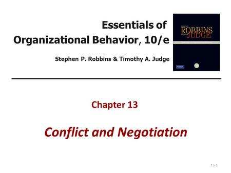 13-1 Essentials of Organizational Behavior, 10/e Stephen P. Robbins & Timothy A. Judge Chapter 13 Conflict and Negotiation.