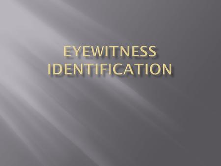  GOALS:  Identify 3 causes of false eyewitness identification  Identify solutions to those causes.