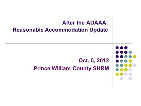 After the ADAAA: Reasonable Accommodation Update Oct. 5, 2012 Prince William County SHRM.