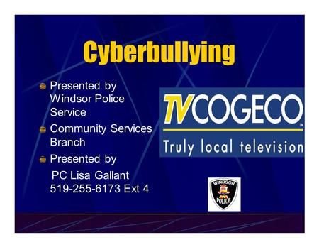 Cyberbullying Presented by Windsor Police Service Community Services Branch Presented by PC Lisa Gallant 519-255-6173 Ext 4.