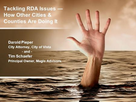 Tackling RDA Issues — How Other Cities & Counties Are Doing It Darold Pieper City Attorney, City of Vista - and - Tim Schaefer Principal Owner, Magis Advisors.