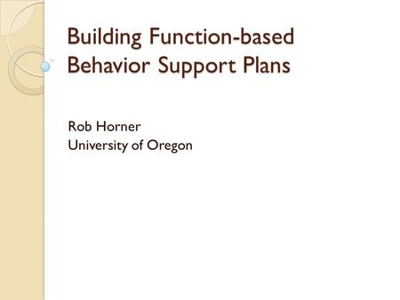 Building Function-based Behavior Support Plans Rob Horner University of Oregon.