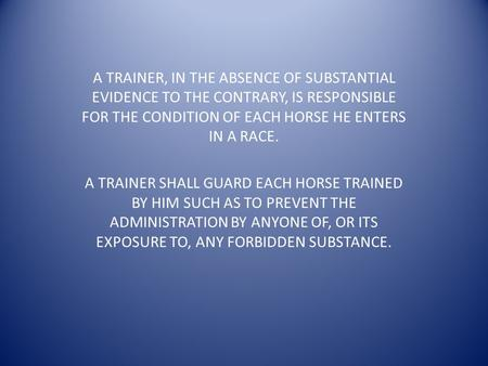 A TRAINER, IN THE ABSENCE OF SUBSTANTIAL EVIDENCE TO THE CONTRARY, IS RESPONSIBLE FOR THE CONDITION OF EACH HORSE HE ENTERS IN A RACE. A TRAINER SHALL.