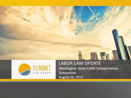 LABOR LAW UPDATE Washington State Public Transportation Symposium August 26, 2013.