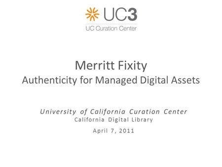 Merritt Fixity Authenticity for Managed Digital Assets University of California Curation Center California Digital Library April 7, 2011.