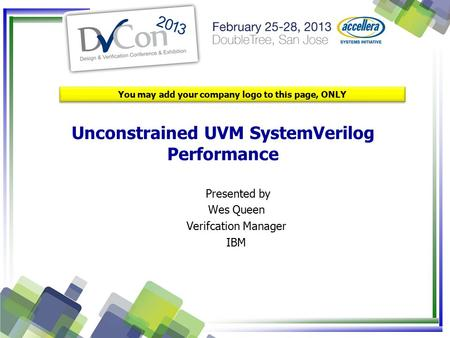 Unconstrained UVM SystemVerilog Performance You may add your company logo to this page, ONLY Presented by Wes Queen Verifcation Manager IBM.