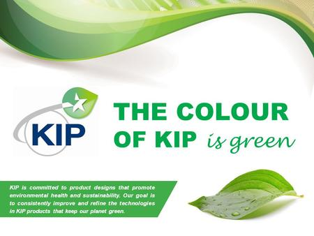 THE COLOUR OF KIP is green THE COLOUR OF KIP is green KIP is committed to product designs that promote environmental health and sustainability. Our goal.
