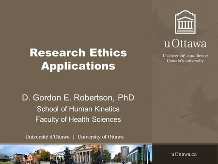 Research Ethics Applications D. Gordon E. Robertson, PhD School of Human Kinetics Faculty of Health Sciences.