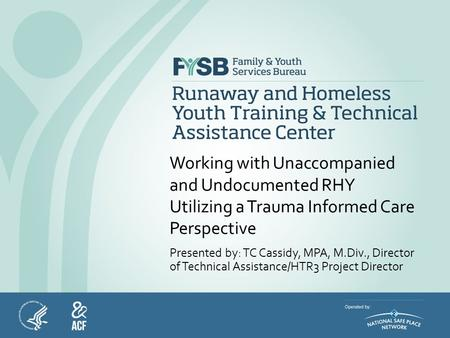 Working with Unaccompanied and Undocumented RHY Utilizing a Trauma Informed Care Perspective Presented by: TC Cassidy, MPA, M.Div., Director of Technical.