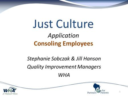 Just Culture Application Consoling Employees Stephanie Sobczak & Jill Hanson Quality Improvement Managers WHA 1.