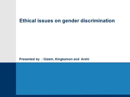 Presented by : Gizem, Kingkamon and Arshi Ethical issues on gender discrimination.