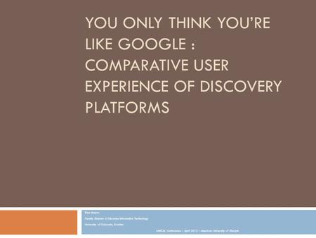 YOU ONLY THINK YOU'RE LIKE GOOGLE : COMPARATIVE USER EXPERIENCE OF DISCOVERY PLATFORMS Rice Majors Faculty Director of Libraries Information Technology.