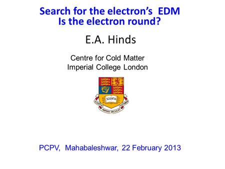 Search for the electron's EDM E.A. Hinds PCPV, Mahabaleshwar, 22 February 2013 Centre for Cold Matter Imperial College London Is the electron round?