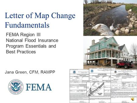 Letter of Map Change Fundamentals Jana Green, CFM, RAMPP FEMA Region III National Flood Insurance Program Essentials and Best Practices.