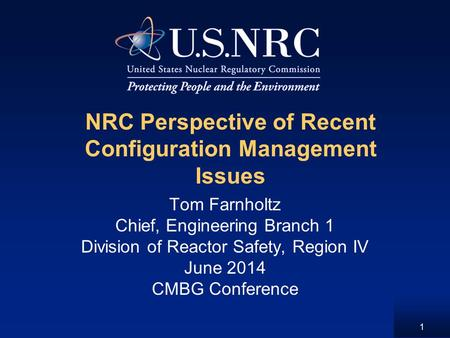 NRC Perspective of Recent Configuration Management Issues Tom Farnholtz Chief, Engineering Branch 1 Division of Reactor Safety, Region IV June 2014 CMBG.