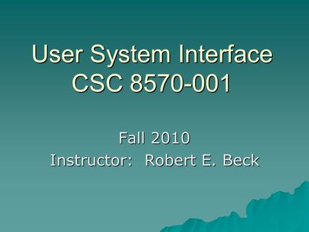 User System Interface CSC 8570-001 Fall 2010 Instructor: Robert E. Beck.