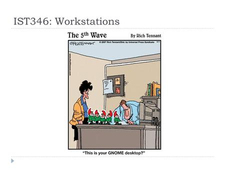 IST346: Workstations. Agenda  Look at the computer from the administration viewpoint.  Discuss common workstation operating systems  Discuss computer.