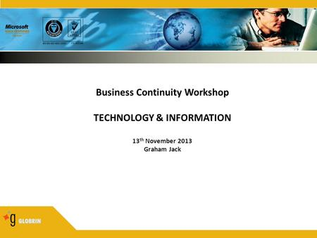 GLOBRIN Business Continuity Workshop TECHNOLOGY & INFORMATION 13 th November 2013 Graham Jack.